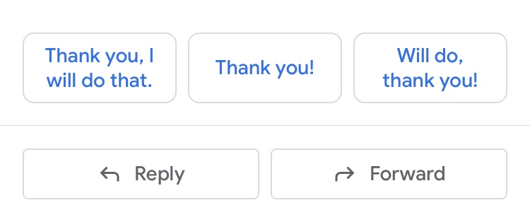 "Screenshot of google mail smart responses, showing one that says ""Thank you, I will do that."" another that says ""thank you!"" and a third that says ""Will do, thank you!"""