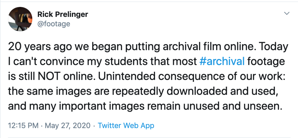 "Screenshot of a tweet by Rick Prelinger @footage ""20 years ago we began putting archival film online. Today I can't convince my students that most #archival footage is still NOT online. Unintended consequence of our work: the same images are repeatedly downloaded and used, and many important images remain unused and unseen."" sent 12:15 PM Pacific time May 27, 2020"